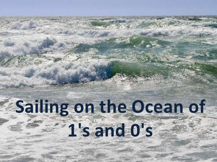 Sailing on the ocean of 1s and 0s