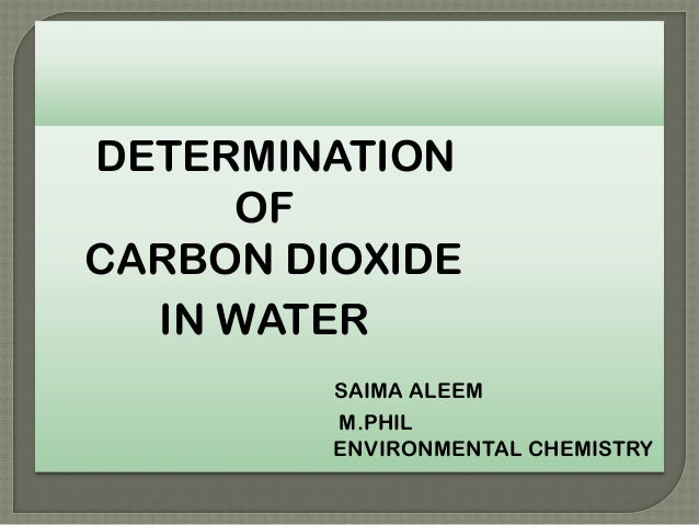 DETERMINATION OF CARBON DIOXIDE IN WATER SAIMA ALEEM M.PHIL ENVIRONMENTAL CHEMISTRY