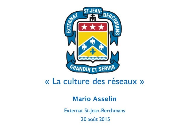 ! « La culture des réseaux » Mario Asselin  Externat St-Jean-Berchmans  20 août 2015