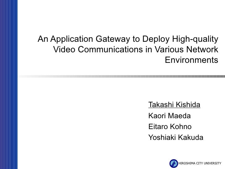 An Application Gateway to Deploy High-quality Video Communications in Various Network Environments Takashi Kishida Kaori M...
