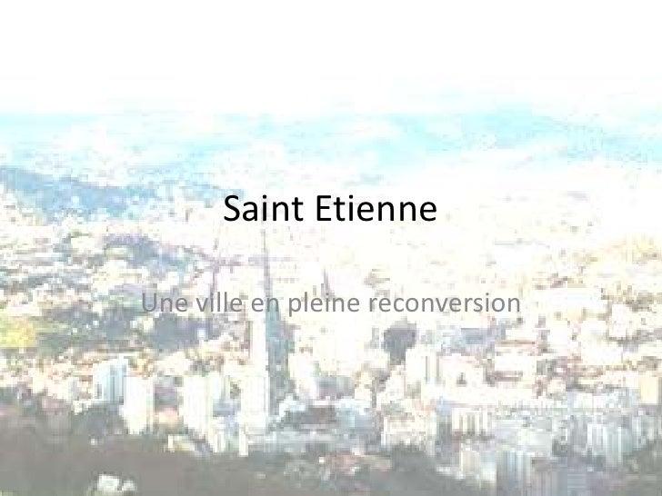 Saint Etienne <br />Une ville en pleine reconversion<br />