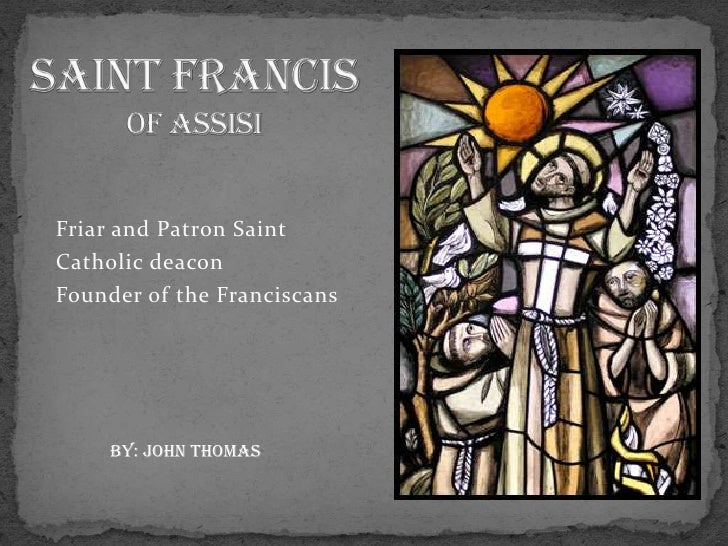 SAINT FRANCIS of ASSISI<br />Friar and Patron Saint <br />Catholic deacon <br />Founder of the Franciscans<br />By: john t...