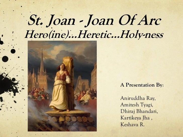 St. Joan - Joan Of ArcHero(ine)…Heretic…Holy-ness                  A Presentation By:                  Aniruddha Ray,     ...