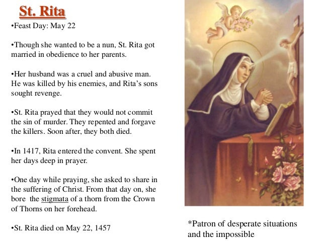 St. Rita •Feast Day: May 22 •Though she wanted to be a nun, St. Rita got married in obedience to her parents. •Her husband...