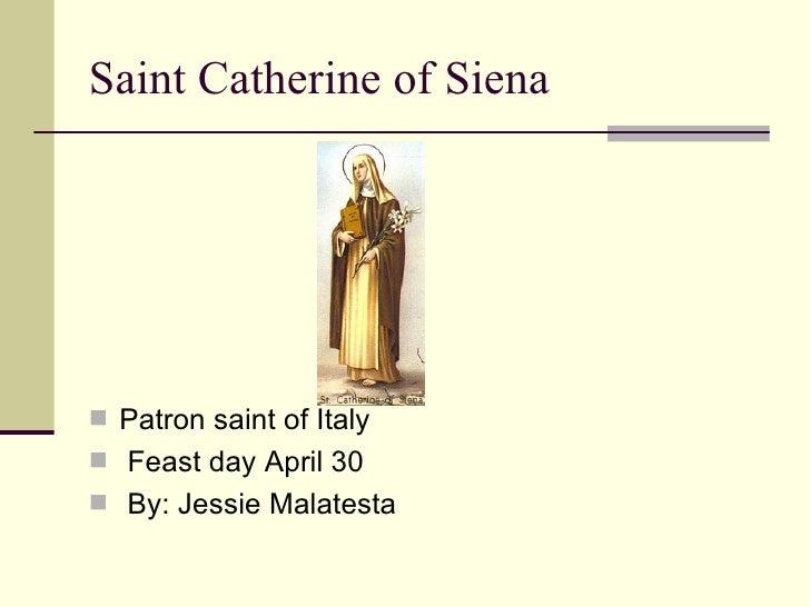 Saint Catherine of Siena <ul><li>Patron saint of Italy  </li></ul><ul><li>Feast day April 30 </li></ul><ul><li>By: Jessie ...