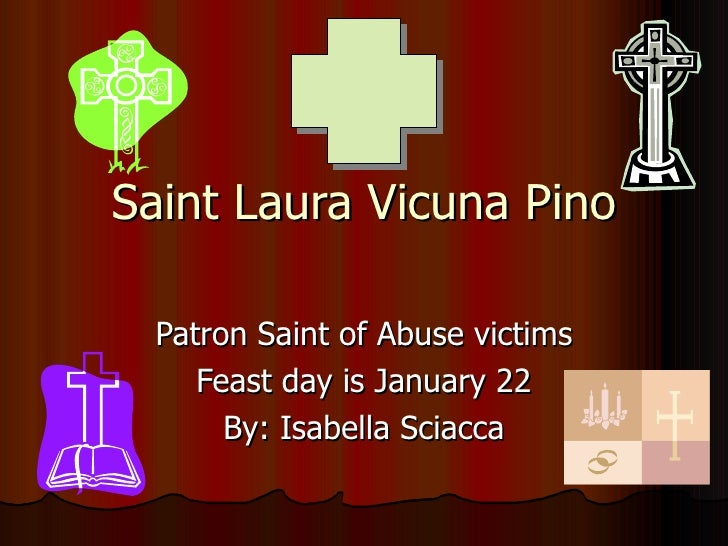 Saint Laura Vicuna Pino Patron Saint of Abuse victims Feast day is January 22 By: Isabella Sciacca