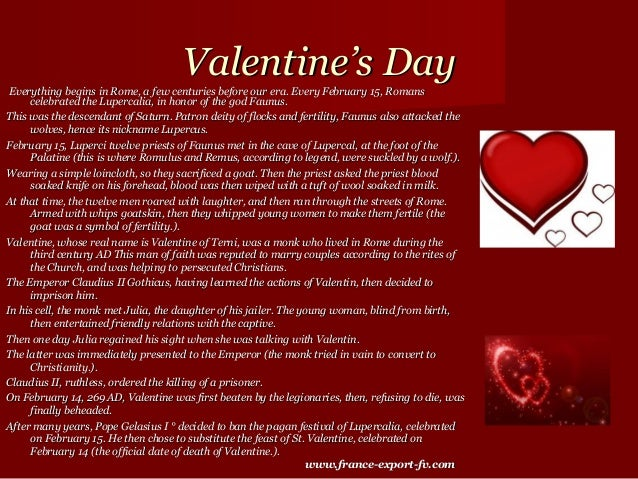 Valentine's Day Everything begins in Rome, a few centuries before our era. Every February 15, Romans     celebrated the Lu...
