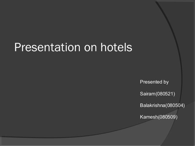 Presentation on hotels Presented by Sairam(080521) Balakrishna(080504) Kamesh(080509)