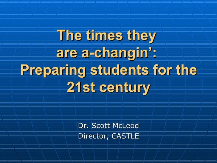 The times they  are a-changin':  Preparing students for the 21st century Dr. Scott McLeod Director, CASTLE