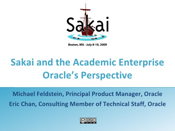 Sakai and the Academic Enterprise        Oracle's Perspective  Michael Feldstein, Principal Product Manager, Oracle Eric C...