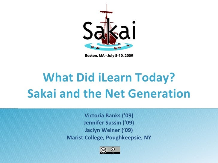 What Did iLearn Today? Sakai and the Net Generation              Victoria Banks ('09)             Jennifer Sussin ('09)   ...