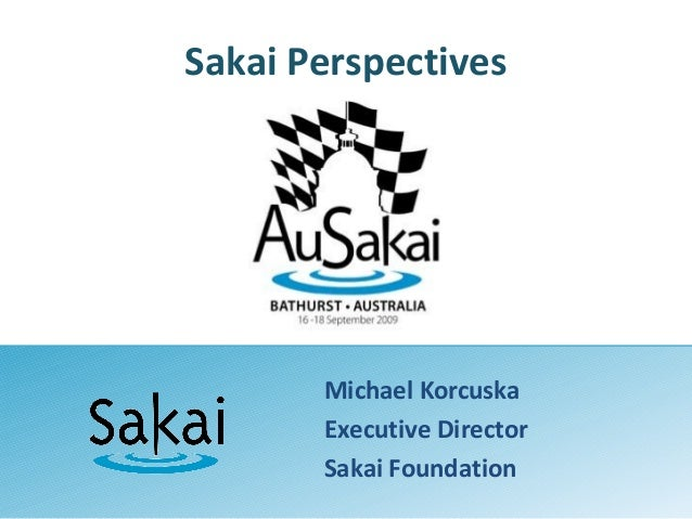 Sakai Perspectives Michael Korcuska Executive Director Sakai Foundation