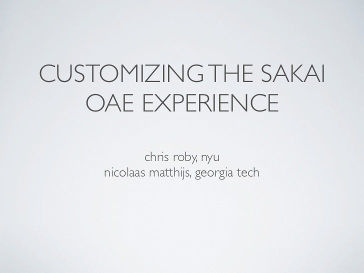 CUSTOMIZING THE SAKAI   OAE EXPERIENCE            chris roby, nyu    nicolaas matthijs, georgia tech
