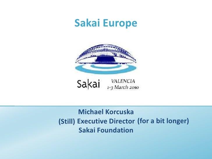 Sakai Europe<br />Michael Korcuska<br />Executive Director<br />Sakai Foundation<br />(for a bit longer)<br />(Still)<br />