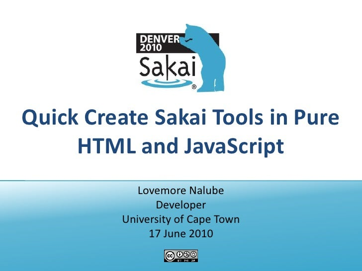 Quick Create Sakai Tools in Pure HTML and JavaScript<br />Lovemore Nalube<br />Developer<br />University of Cape Town<br /...