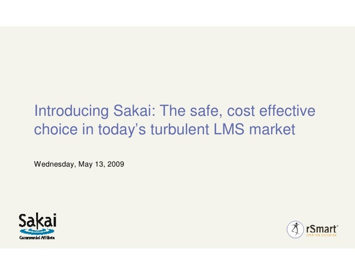Introducing Sakai: The safe, cost effective choice in today's turbulent LMS market  Wednesday, May 13, 2009