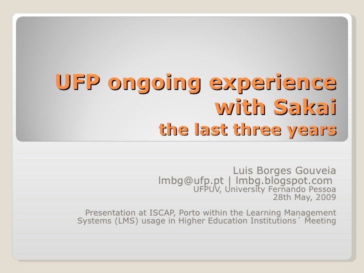 UFP ongoing experience with Sakai the last three years Luis Borges Gouveia lmbg@ufp.pt | lmbg.blogspot.com  UFPUV, Univers...