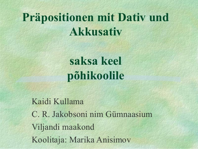 Präpositionen mit Dativ und Akkusativ saksa keel põhikoolile Kaidi Kullama C. R. Jakobsoni nim Gümnaasium Viljandi maakond...