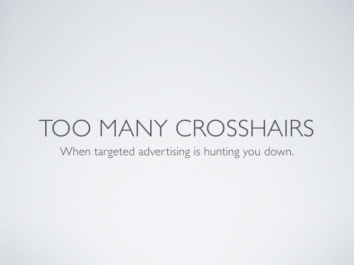 TOO MANY CROSSHAIRS When targeted advertising is hunting you down.