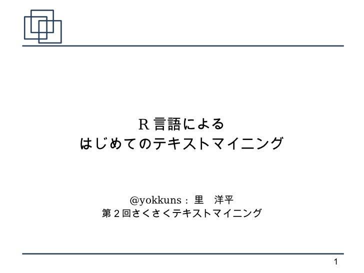 R 言語によるはじめてのテキストマイニング    @yokkuns : 里 洋平 第2回さくさくテキストマイニング                      1