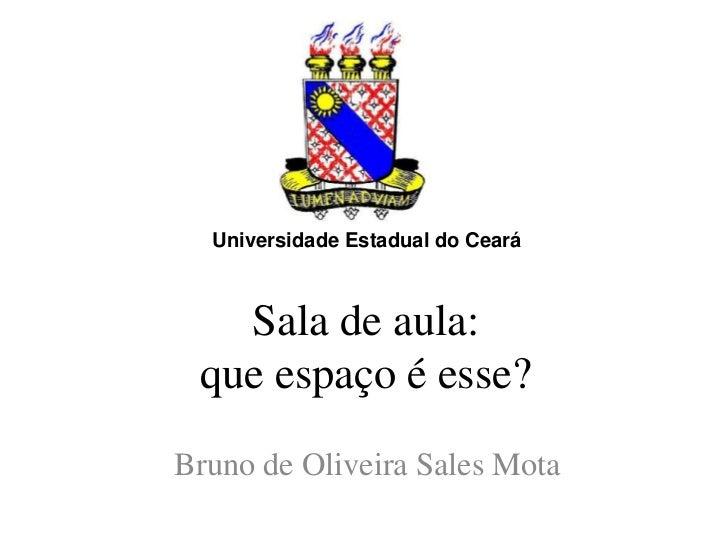 Universidade Estadual do Ceará   Sala de aula: que espaço é esse?Bruno de Oliveira Sales Mota