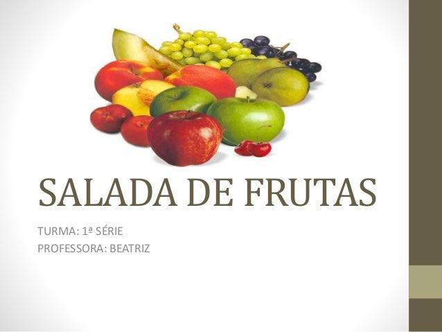 SALADA DE FRUTAS TURMA: 1ª SÉRIE PROFESSORA: BEATRIZ