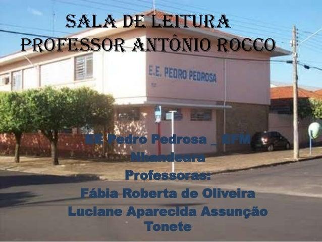 Sala de Leitura Professor Antônio Rocco  EE Pedro Pedrosa _ EFM Nhandeara Professoras: Fábia Roberta de Oliveira Luciane A...