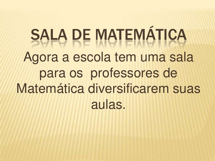SALA DE MATEMÁTICA<br />Agora a escola tem uma sala para os  professores de Matemática diversificarem suas aulas.<br />