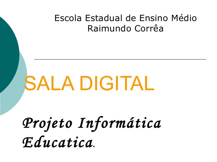 SALA DIGITAL Escola Estadual de Ensino Médio Raimundo Corrêa Projeto Informática Educatica .