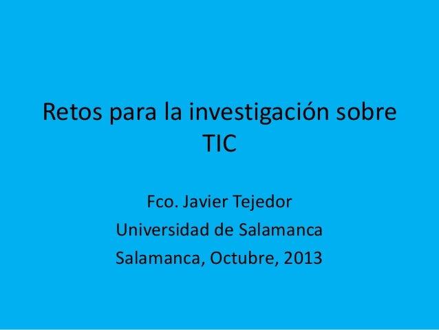 Retos para la investigación sobre TIC Fco. Javier Tejedor Universidad de Salamanca Salamanca, Octubre, 2013