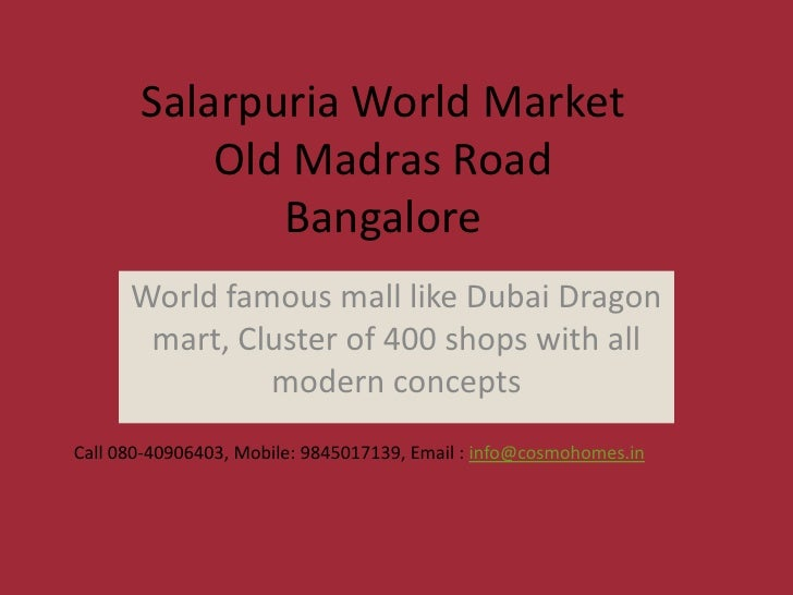 Salarpuria World Market           Old Madras Road              Bangalore      World famous mall like Dubai Dragon       ma...