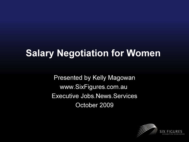 Salary Negotiation for Women  Presented by Kelly Magowan www.SixFigures.com.au  Executive Jobs.News.Services October 2009