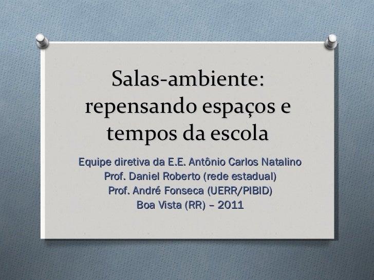 Salas-ambiente: repensando espaços e tempos da escola Equipe diretiva da E.E. Antônio Carlos Natalino Prof. Daniel Roberto...