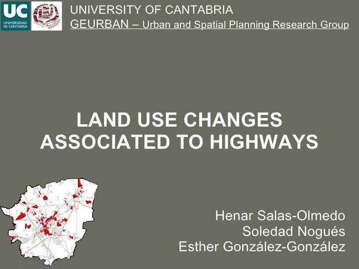 LAND USE CHANGES ASSOCIATED TO HIGHWAYS Henar Salas-Olmedo Soledad Nogués Esther González-González UNIVERSITY OF CANTABRIA...