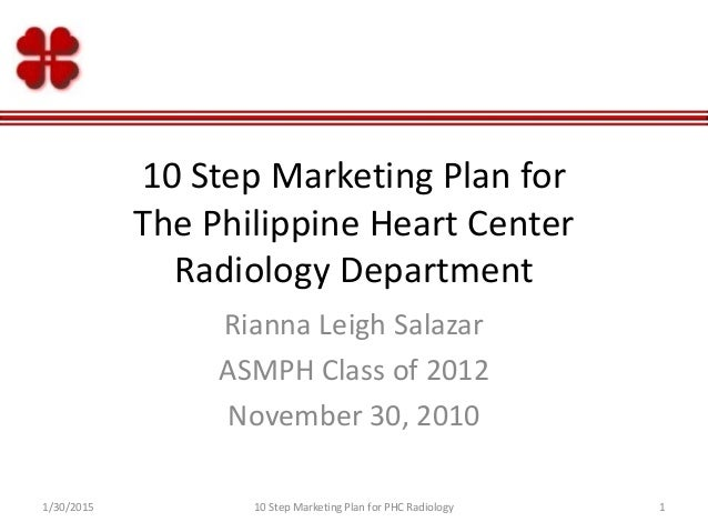 10 Step Marketing Plan for The Philippine Heart Center Radiology Department Rianna Leigh Salazar ASMPH Class of 2012 Novem...