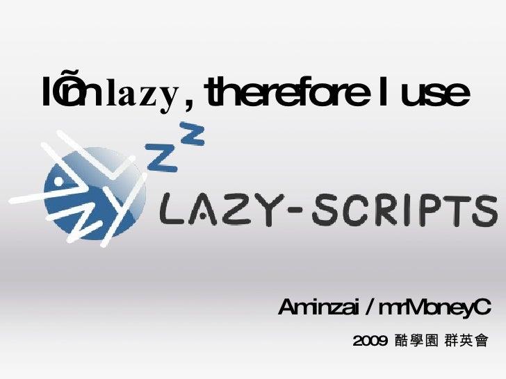 I'm  lazy , therefore I use Aminzai / mrMoneyC 2009  酷學園 群英會