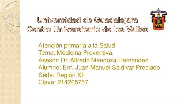 Atención primaria a la Salud Tema: Medicina Preventiva. Asesor: Dr. Alfredo Mendoza Hernández Alumno: Enf. Juan Manuel Sal...