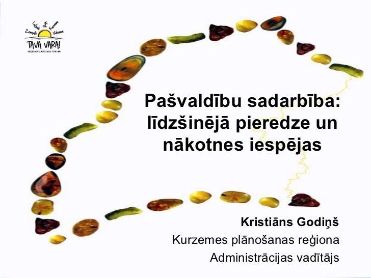 Pašvaldību sadarbība:līdzšinējā pieredze un   nākotnes iespējas              Kristiāns Godiņš   Kurzemes plānošanas reģion...