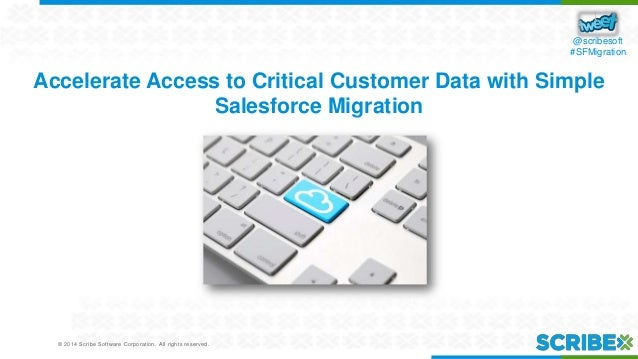 © 2014 Scribe Software Corporation. All rights reserved. @scribesoft #SFMigration Accelerate Access to Critical Customer D...