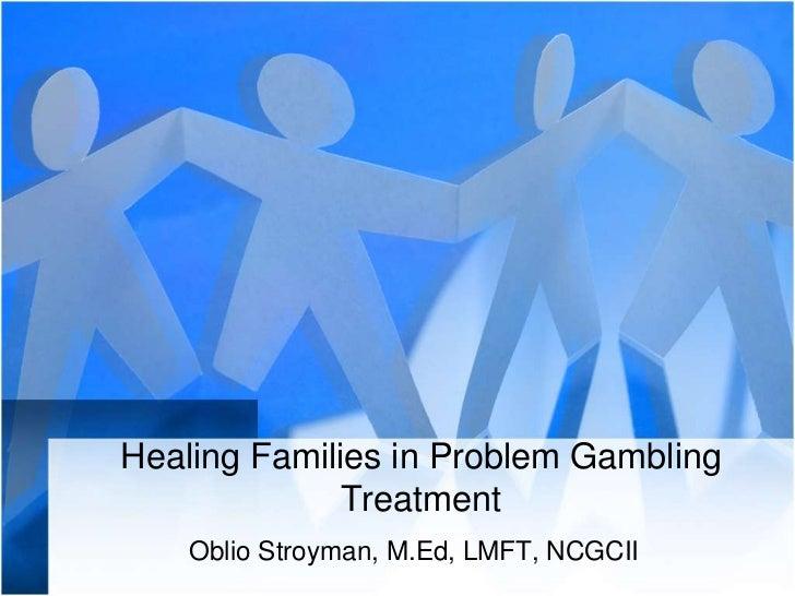 Healing Families in Problem Gambling Treatment<br />OblioStroyman, M.Ed, LMFT, NCGCII<br />