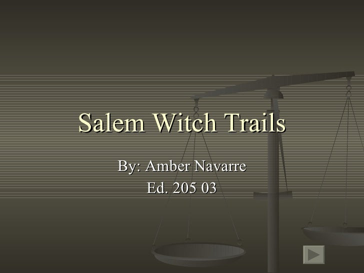 Salem Witch Trails By: Amber Navarre Ed. 205 03