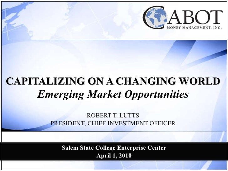 CAPITALIZING ON A CHANGING WORLD Emerging Market Opportunities ROBERT T. LUTTS PRESIDENT, CHIEF INVESTMENT OFFICER Salem S...