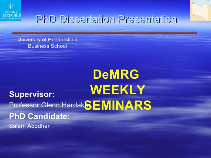 PhD Dissertation Presentation University of Huddersfield  Business School  DeMRG  WEEKLY SEMINARS Supervisor :   Profess...