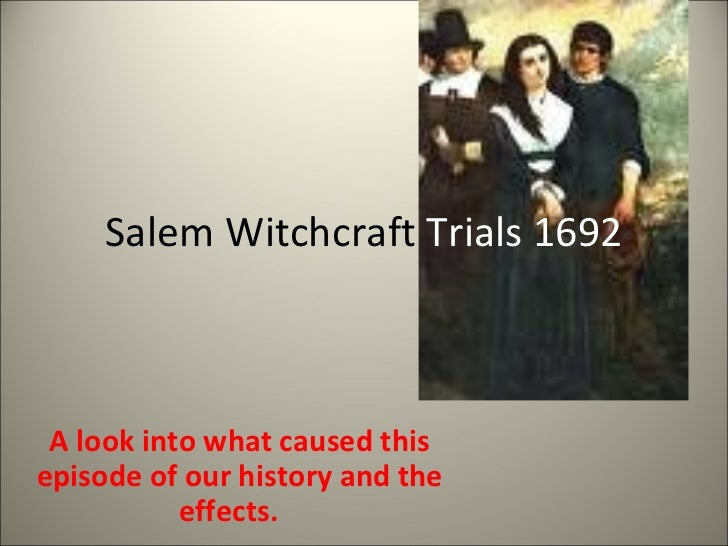 Salem Witchcraft  Trials 1692 A look into what caused this episode of our history and the effects.