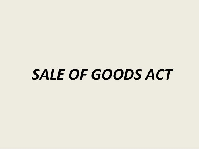 the sale of goods act Chapter lxxi an act for codifying the law relating to the sale of goods [1] [20th february 1894] part i formation of the contract contract of sale.