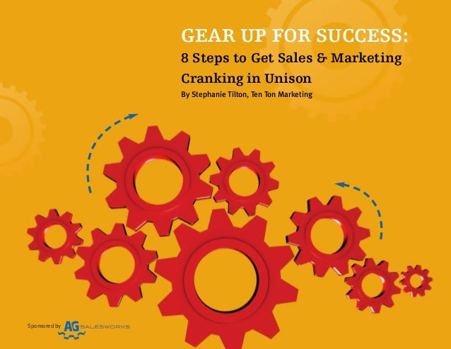 Sponsored by GEAR UP FOR SUCCESS: 8 Steps to Get Sales & Marketing Cranking in Unison By Stephanie Tilton, Ten Ton Marketi...