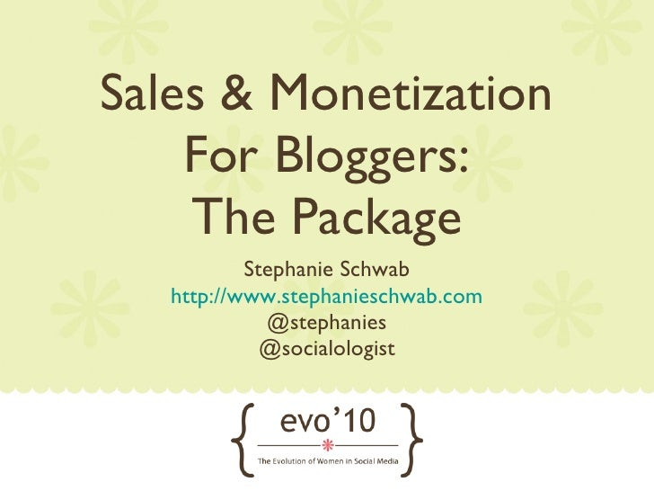 Sales & Monetization For Bloggers: The Package <ul><li>Stephanie Schwab </li></ul><ul><li>http://www.stephanieschwab.com <...