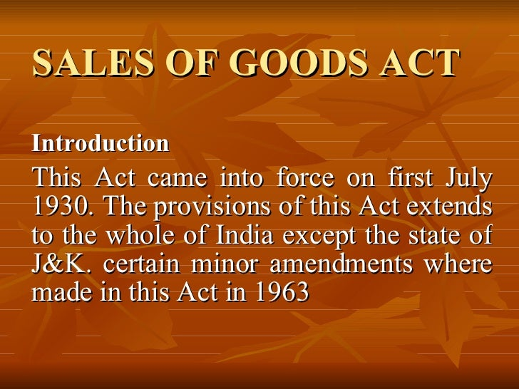 SALES OF GOODS ACT Introduction This Act came into force on first July 1930. The provisions of this Act extends to the who...