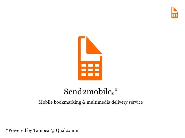 Send2mobile © * *Powered by Tapioca @ Qualcomm Mobile bookmarking & multimedia delivery service