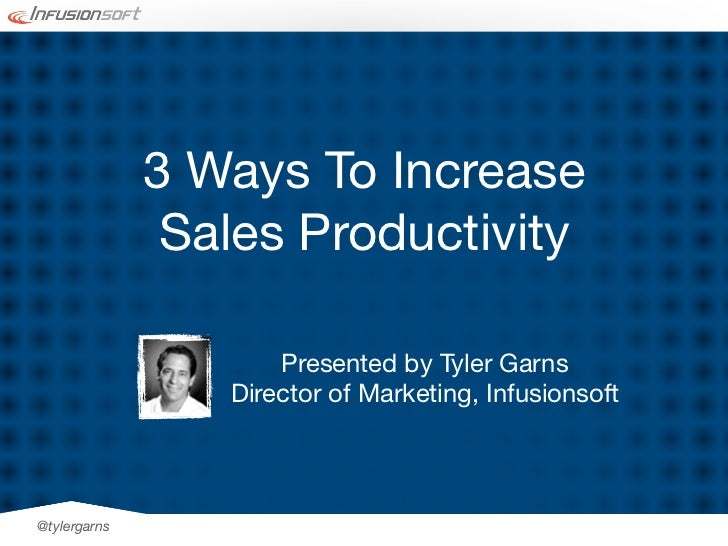 3 Ways To Increase               Sales Productivity                     Presented by Tyler Garns                 Director ...